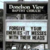 Forgive your enemies - It messes with their heads.